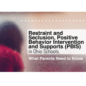 Restraint and Seclusion, Positive Behavior Intervention and Supports (PBIS) in Ohio Schools. What Parents Need to Know