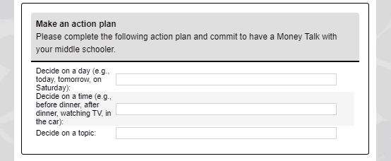 Make an action plan    Please complete the following action plan and commit to have a Money Talk with your middle schooler.