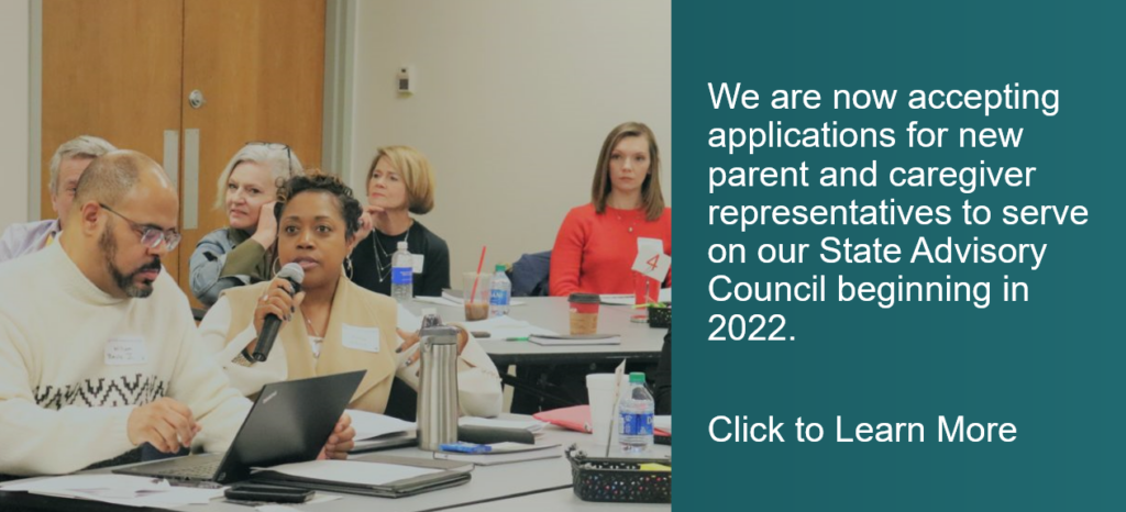 We are now accepting applications for new parent and caregiver representatives to serve on our State Advisory Council for 2022. Click to learn more and download the application.